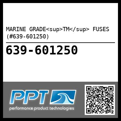 MARINE GRADE<sup>TM</sup> FUSES (#639-601250) - Click Here to See Product Details