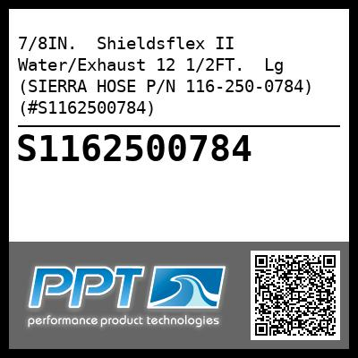 7/8IN.  Shieldsflex II Water/Exhaust 12 1/2FT.  Lg (SIERRA HOSE P/N 116-250-0784) (#S1162500784)