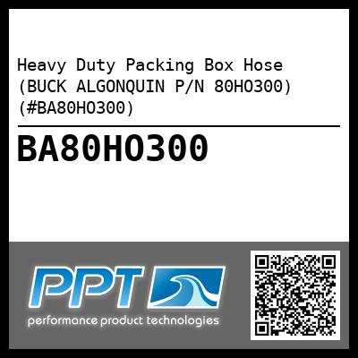Heavy Duty Packing Box Hose (BUCK ALGONQUIN P/N 80HO300) (#BA80HO300)
