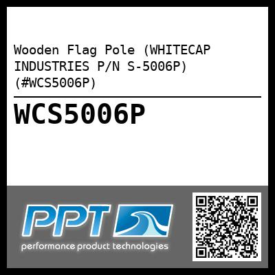 Wooden Flag Pole (WHITECAP INDUSTRIES P/N S-5006P) (#WCS5006P)