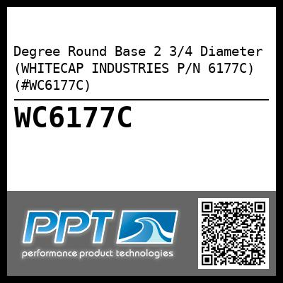 Degree Round Base 2 3/4 Diameter (WHITECAP INDUSTRIES P/N 6177C) (#WC6177C)