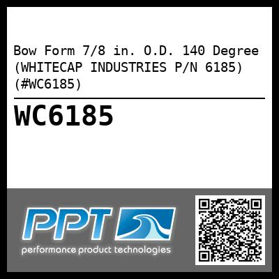 Bow Form 7/8 in. O.D. 140 Degree (WHITECAP INDUSTRIES P/N 6185) (#WC6185)