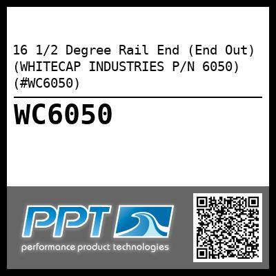 16 1/2 Degree Rail End (End Out) (WHITECAP INDUSTRIES P/N 6050) (#WC6050)