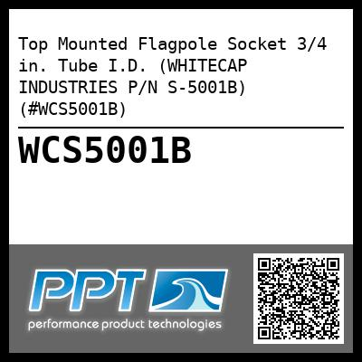 Top Mounted Flagpole Socket 3/4 in. Tube I.D. (WHITECAP INDUSTRIES P/N S-5001B) (#WCS5001B)