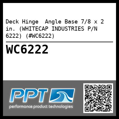Deck Hinge  Angle Base 7/8 x 2 in. (WHITECAP INDUSTRIES P/N 6222) (#WC6222)