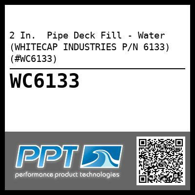 2 In.  Pipe Deck Fill - Water (WHITECAP INDUSTRIES P/N 6133) (#WC6133)