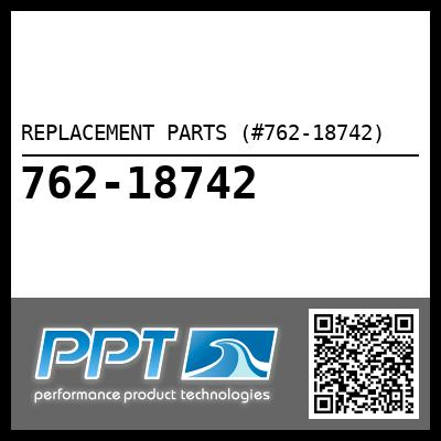 REPLACEMENT PARTS (#762-18742) - Click Here to See Product Details
